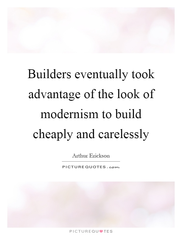 Builders eventually took advantage of the look of modernism to build cheaply and carelessly Picture Quote #1