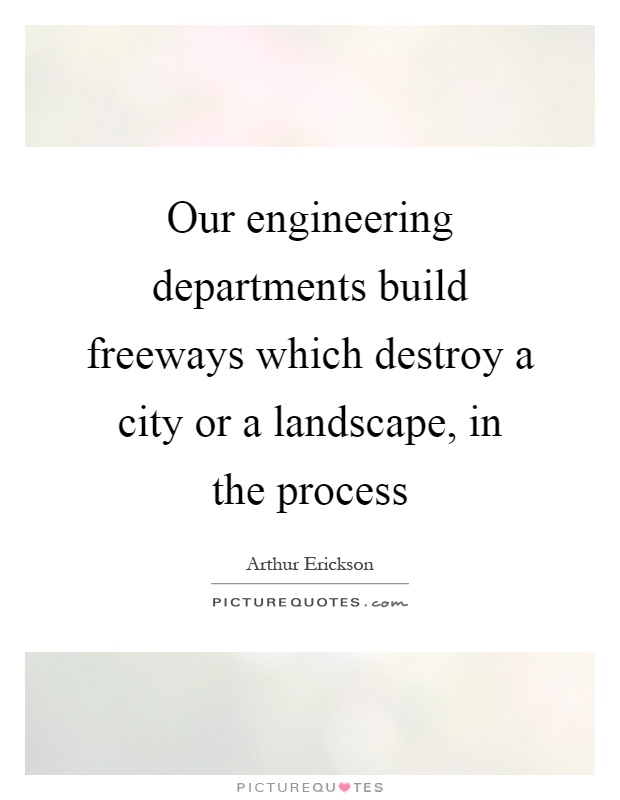 Our engineering departments build freeways which destroy a city or a landscape, in the process Picture Quote #1