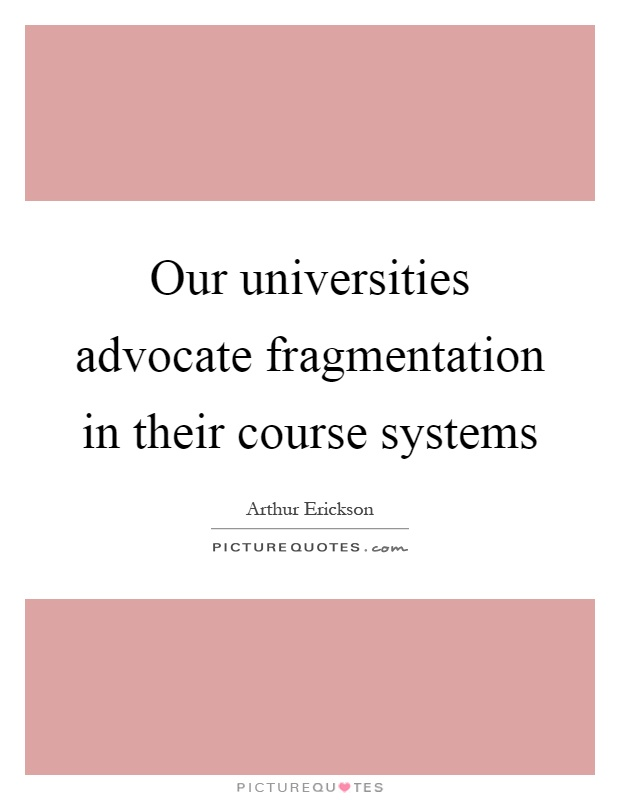 Our universities advocate fragmentation in their course systems Picture Quote #1