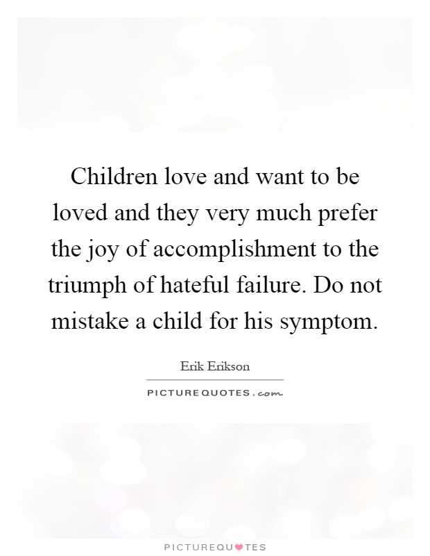 Children love and want to be loved and they very much prefer the joy of accomplishment to the triumph of hateful failure. Do not mistake a child for his symptom Picture Quote #1