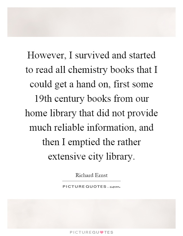 However, I survived and started to read all chemistry books that I could get a hand on, first some 19th century books from our home library that did not provide much reliable information, and then I emptied the rather extensive city library Picture Quote #1