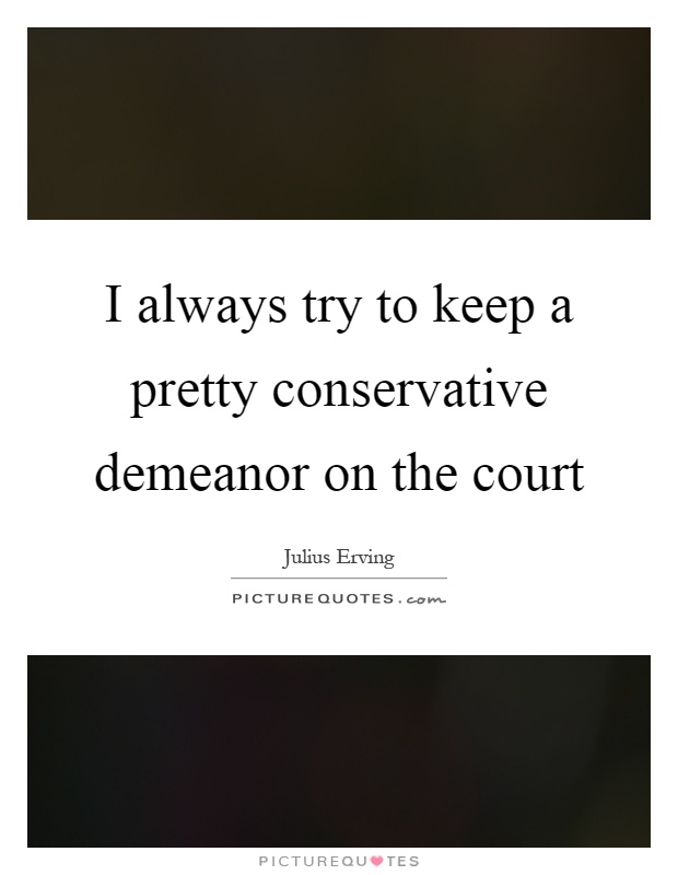 I always try to keep a pretty conservative demeanor on the court Picture Quote #1