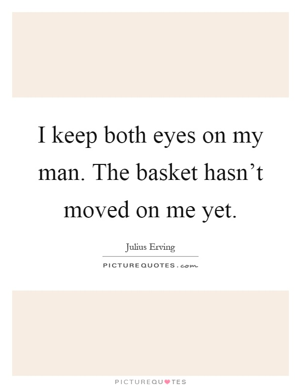 I keep both eyes on my man. The basket hasn't moved on me yet Picture Quote #1