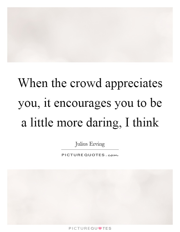When the crowd appreciates you, it encourages you to be a little more daring, I think Picture Quote #1