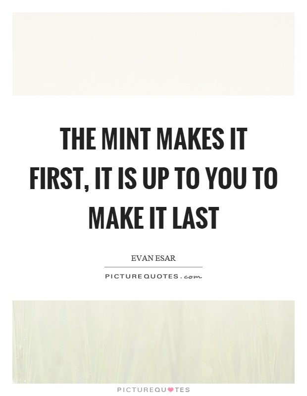 The mint makes it first, it is up to you to make it last Picture Quote #1