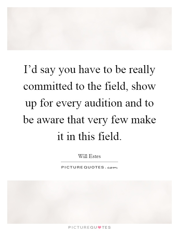 I'd say you have to be really committed to the field, show up for every audition and to be aware that very few make it in this field Picture Quote #1