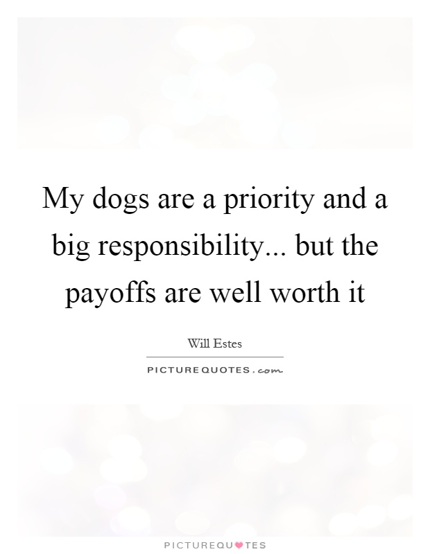 My dogs are a priority and a big responsibility... but the payoffs are well worth it Picture Quote #1