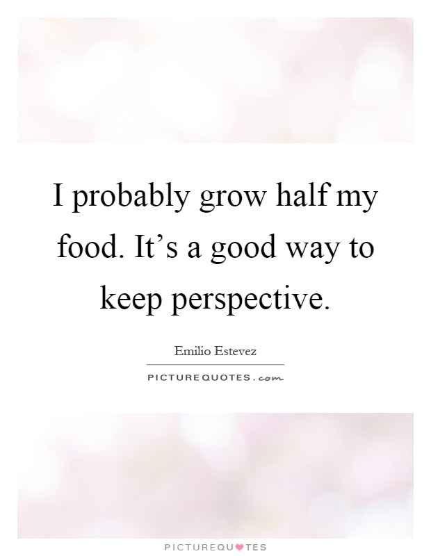 I probably grow half my food. It's a good way to keep perspective Picture Quote #1