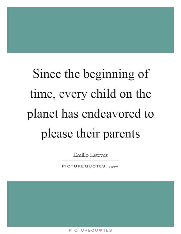 Since the beginning of time, every child on the planet has endeavored to please their parents Picture Quote #1