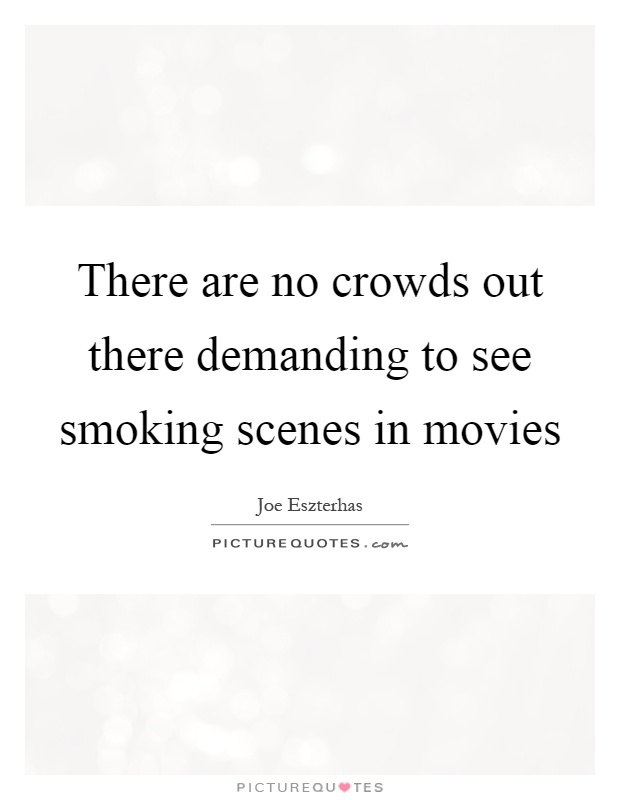 There are no crowds out there demanding to see smoking scenes in movies Picture Quote #1
