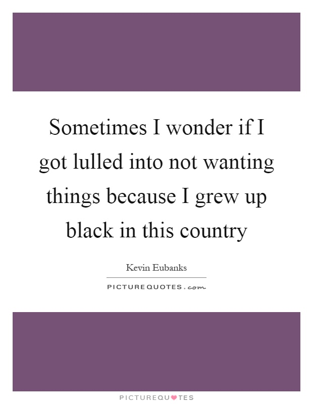 Sometimes I wonder if I got lulled into not wanting things because I grew up black in this country Picture Quote #1