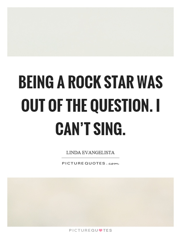 Being a rock star was out of the question. I can't sing Picture Quote #1