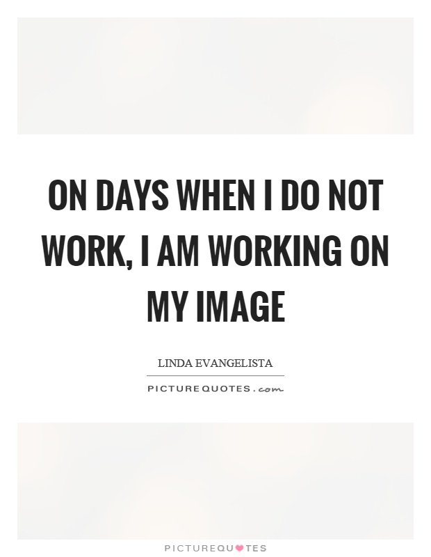 On days when I do not work, I am working on my image Picture Quote #1