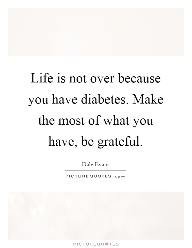 Life is not over because you have diabetes. Make the most of what you have, be grateful Picture Quote #1