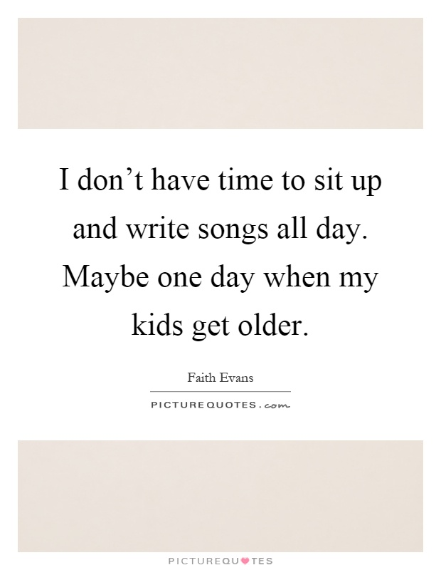 I don't have time to sit up and write songs all day. Maybe one day when my kids get older Picture Quote #1