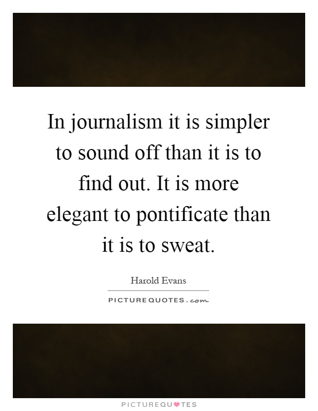 In journalism it is simpler to sound off than it is to find out. It is more elegant to pontificate than it is to sweat Picture Quote #1
