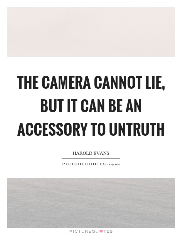 The camera cannot lie, but it can be an accessory to untruth Picture Quote #1