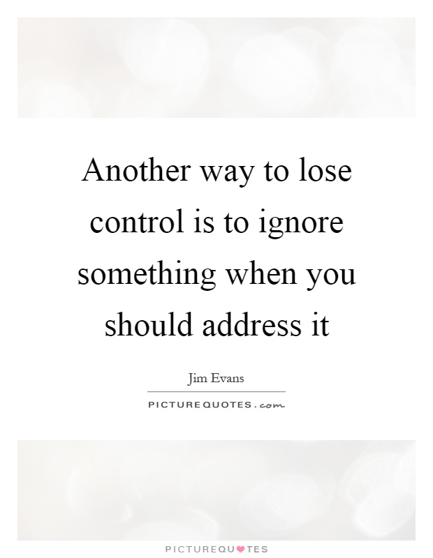 Another way to lose control is to ignore something when you should address it Picture Quote #1