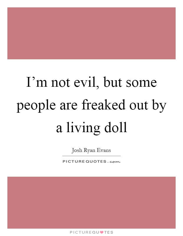 I'm not evil, but some people are freaked out by a living doll Picture Quote #1