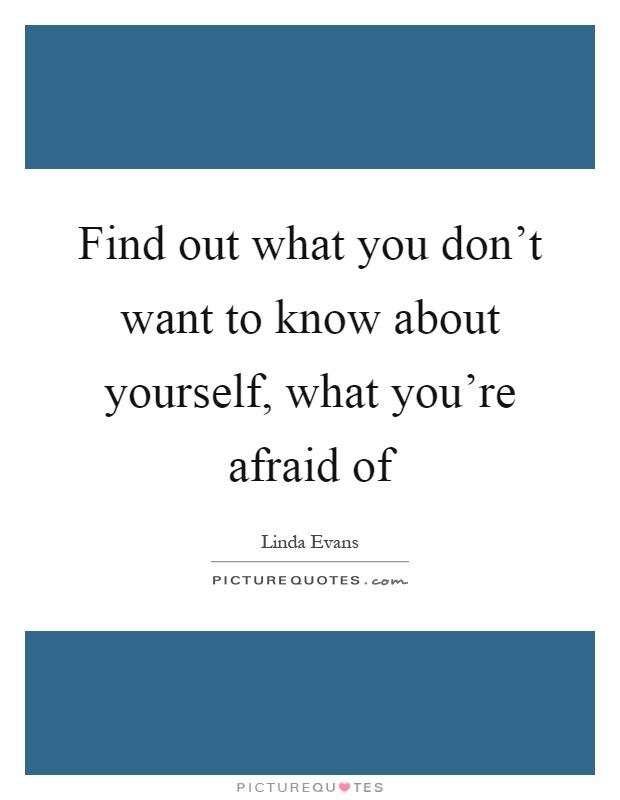 Find out what you don't want to know about yourself, what you're afraid of Picture Quote #1
