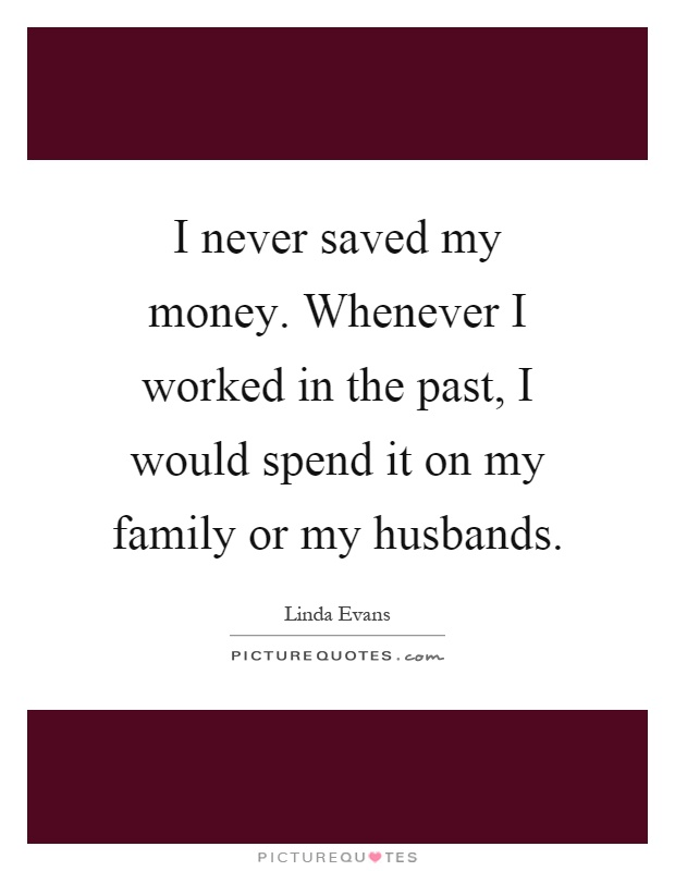 I never saved my money. Whenever I worked in the past, I would spend it on my family or my husbands Picture Quote #1