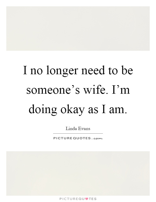 I no longer need to be someone's wife. I'm doing okay as I am Picture Quote #1