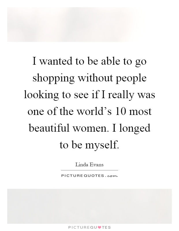I wanted to be able to go shopping without people looking to see if I really was one of the world's 10 most beautiful women. I longed to be myself Picture Quote #1