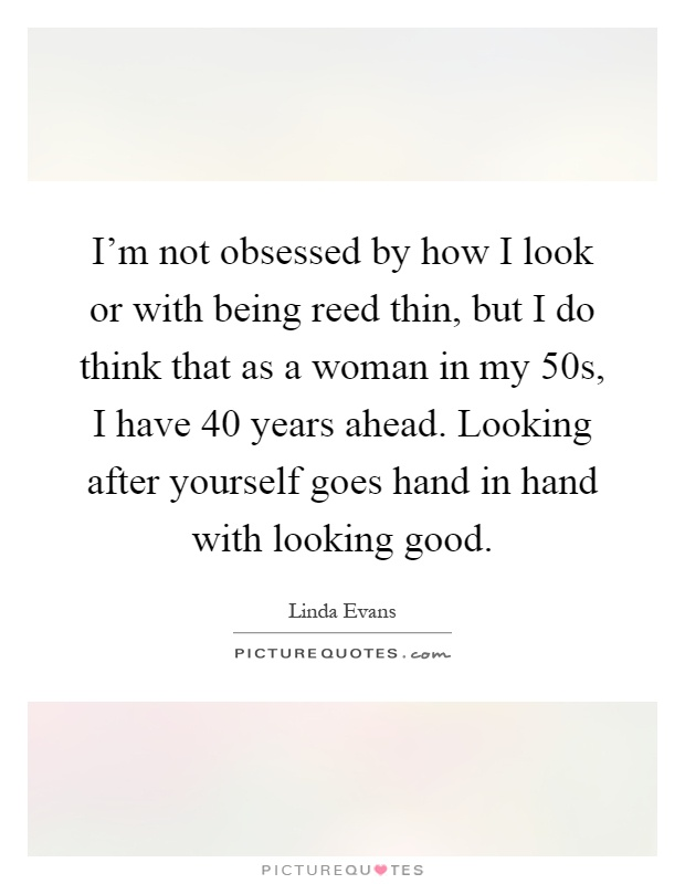 I'm not obsessed by how I look or with being reed thin, but I do think that as a woman in my 50s, I have 40 years ahead. Looking after yourself goes hand in hand with looking good Picture Quote #1
