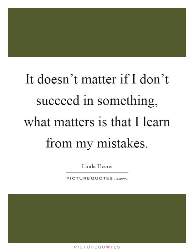 It doesn't matter if I don't succeed in something, what matters is that I learn from my mistakes Picture Quote #1