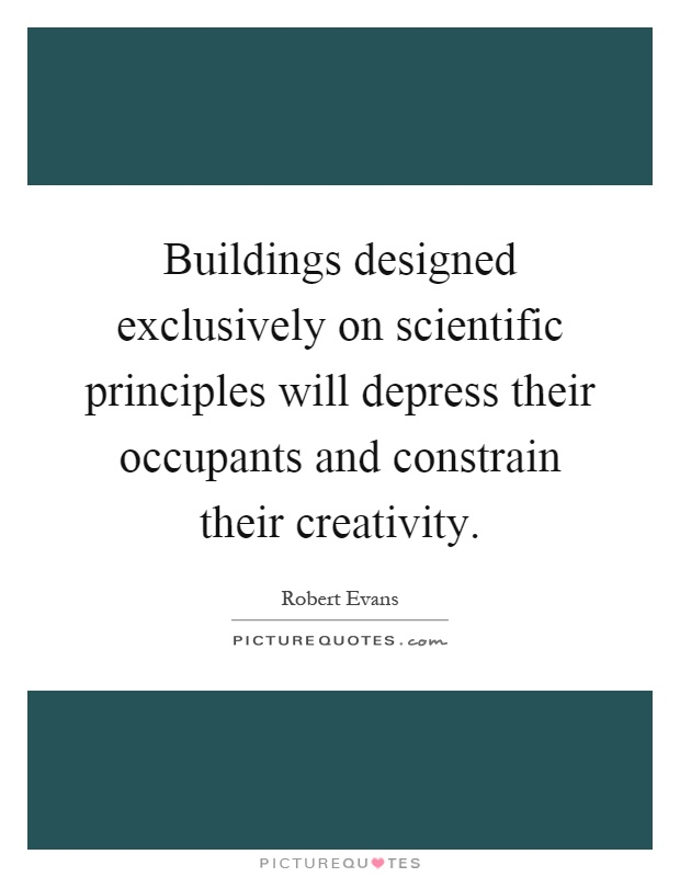 Buildings designed exclusively on scientific principles will depress their occupants and constrain their creativity Picture Quote #1