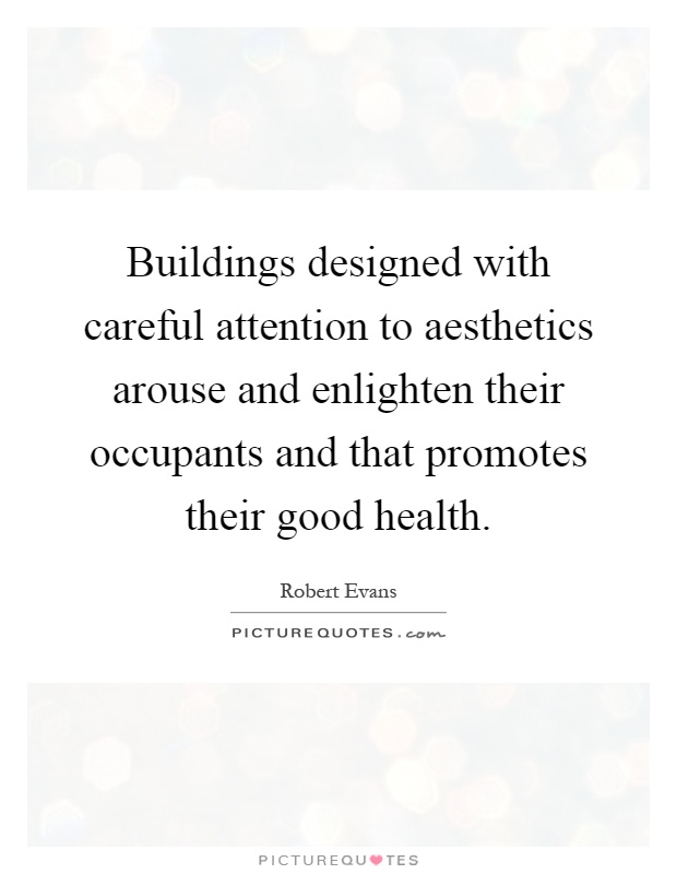 Buildings designed with careful attention to aesthetics arouse and enlighten their occupants and that promotes their good health Picture Quote #1