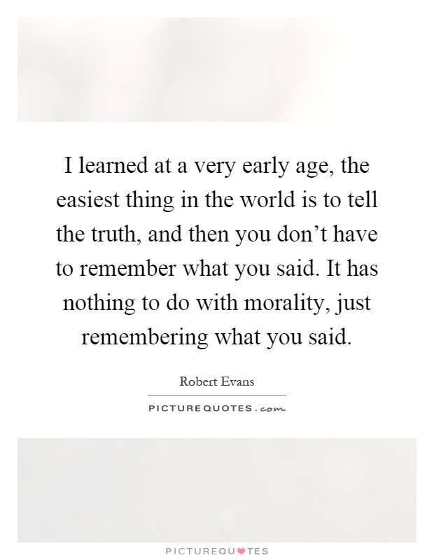 I learned at a very early age, the easiest thing in the world is to tell the truth, and then you don't have to remember what you said. It has nothing to do with morality, just remembering what you said Picture Quote #1