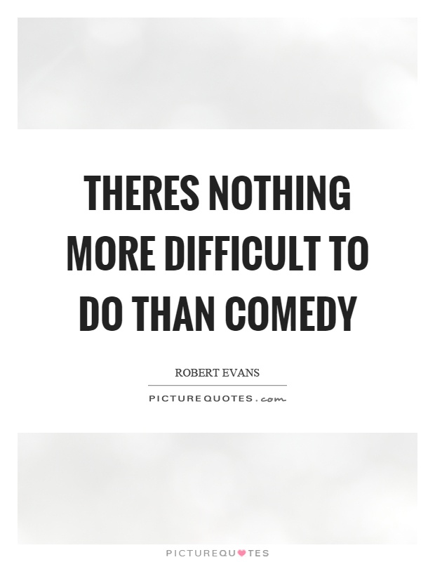 Theres nothing more difficult to do than comedy Picture Quote #1