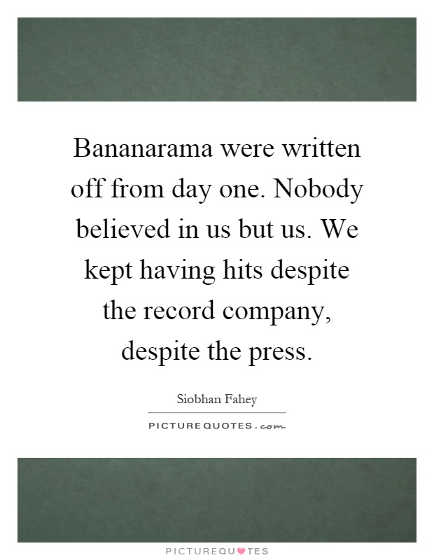Bananarama were written off from day one. Nobody believed in us but us. We kept having hits despite the record company, despite the press Picture Quote #1