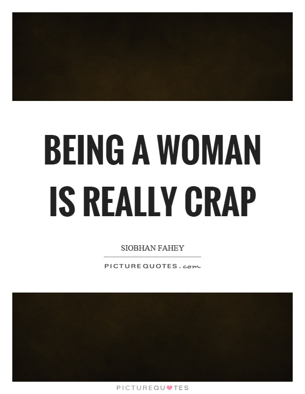 Being a woman is really crap Picture Quote #1