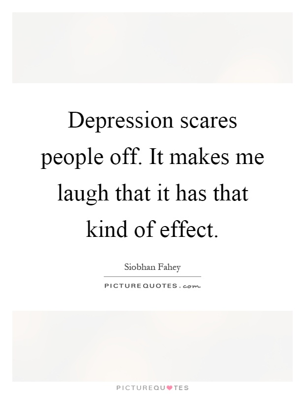Depression scares people off. It makes me laugh that it has that kind of effect Picture Quote #1