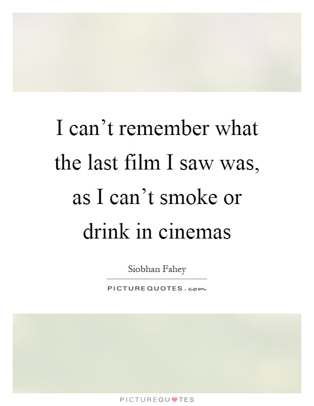 I can't remember what the last film I saw was, as I can't smoke or drink in cinemas Picture Quote #1