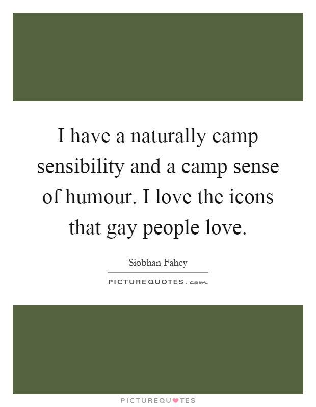 I have a naturally camp sensibility and a camp sense of humour. I love the icons that gay people love Picture Quote #1
