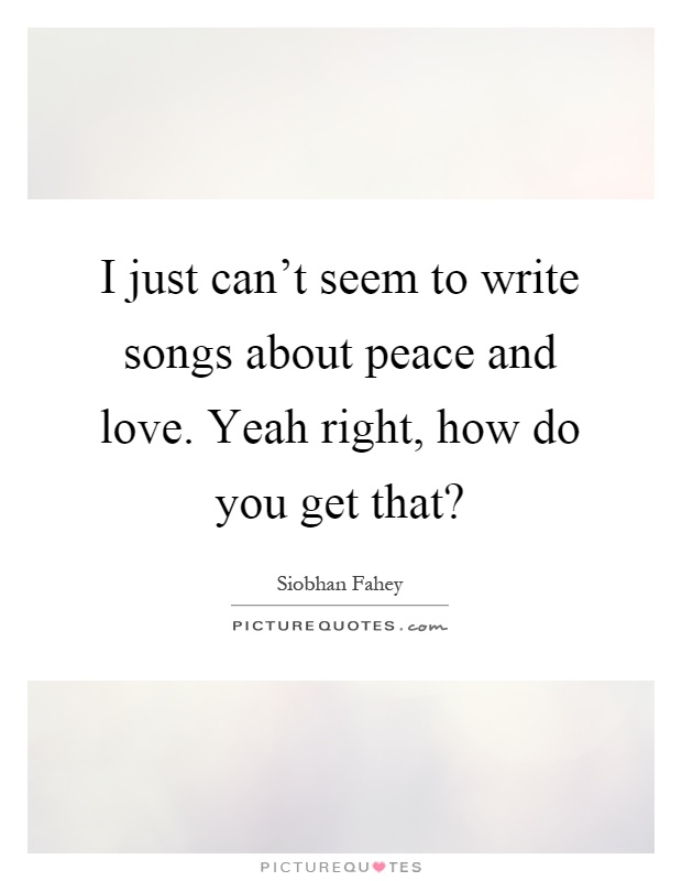 I just can't seem to write songs about peace and love. Yeah right, how do you get that? Picture Quote #1