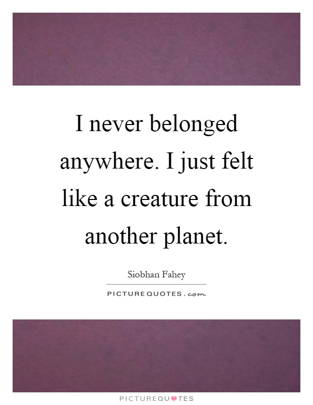 I never belonged anywhere. I just felt like a creature from another planet Picture Quote #1