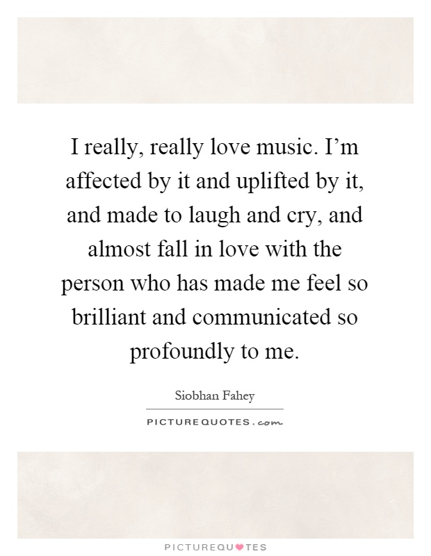 I really, really love music. I'm affected by it and uplifted by it, and made to laugh and cry, and almost fall in love with the person who has made me feel so brilliant and communicated so profoundly to me Picture Quote #1