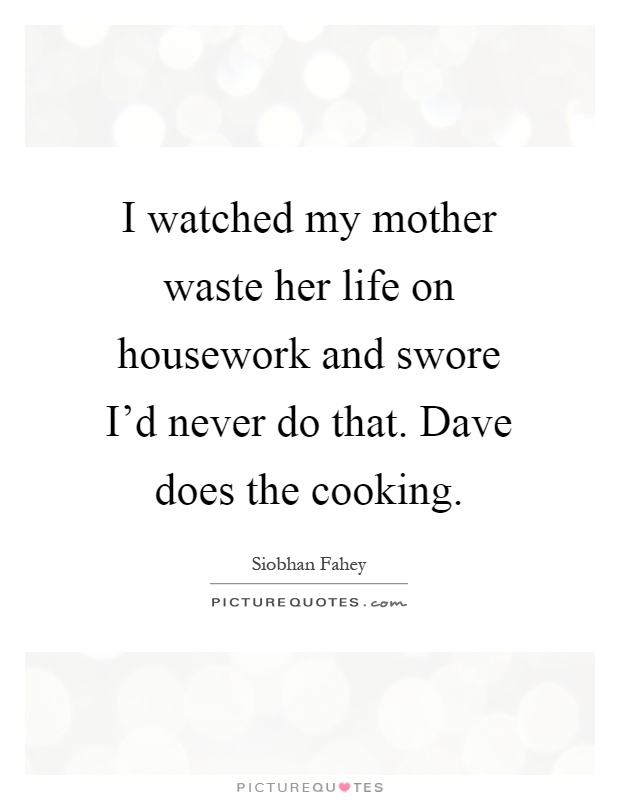 I watched my mother waste her life on housework and swore I'd never do that. Dave does the cooking Picture Quote #1
