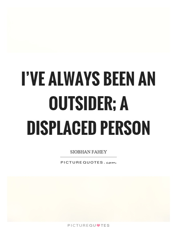 I've always been an outsider; a displaced person Picture Quote #1