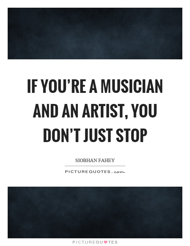 If you're a musician and an artist, you don't just stop Picture Quote #1