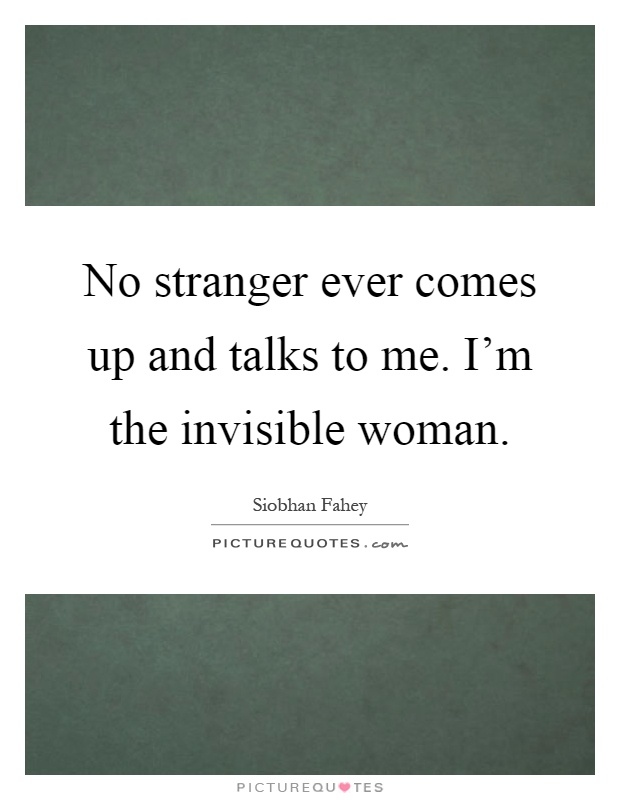 No stranger ever comes up and talks to me. I'm the invisible woman Picture Quote #1