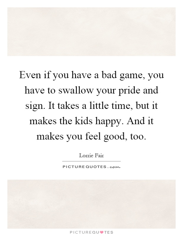 Even if you have a bad game, you have to swallow your pride and sign. It takes a little time, but it makes the kids happy. And it makes you feel good, too Picture Quote #1