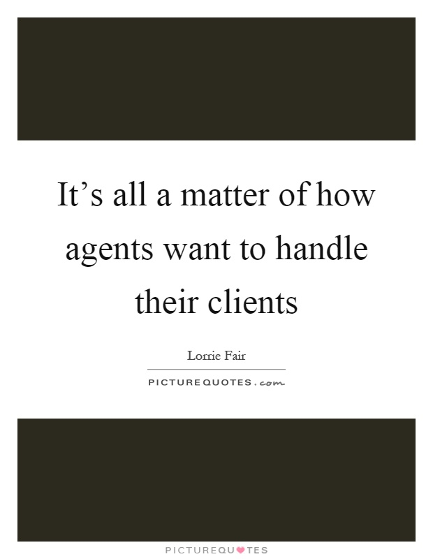 It's all a matter of how agents want to handle their clients Picture Quote #1
