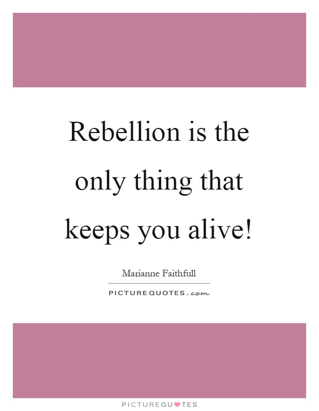 Rebellion is the only thing that keeps you alive! Picture Quote #1