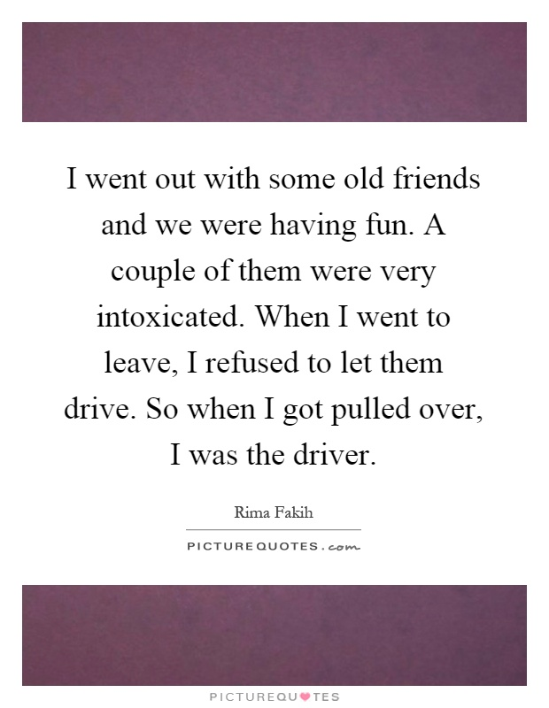 I went out with some old friends and we were having fun. A couple of them were very intoxicated. When I went to leave, I refused to let them drive. So when I got pulled over, I was the driver Picture Quote #1
