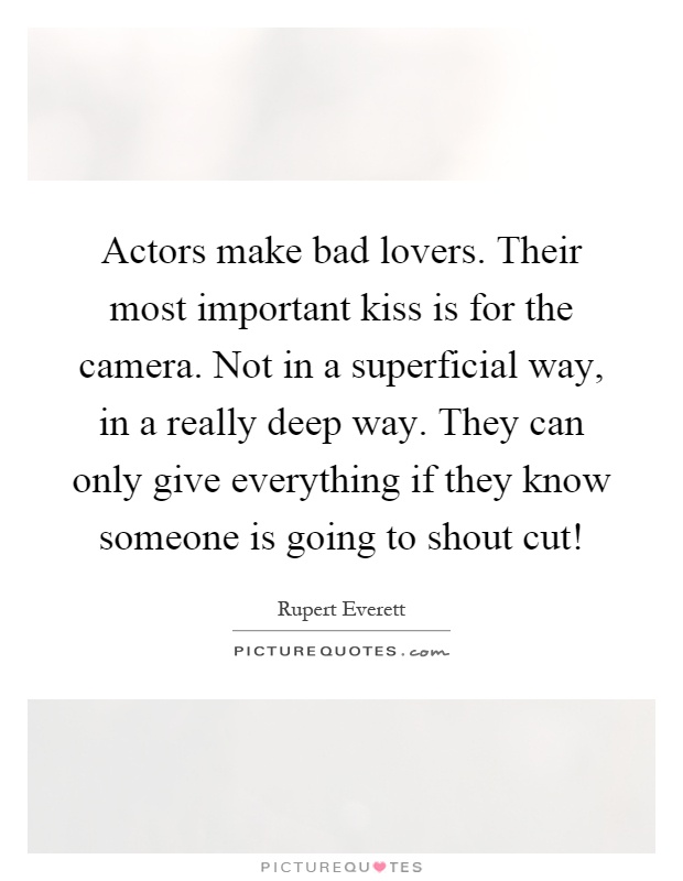 Actors make bad lovers. Their most important kiss is for the camera. Not in a superficial way, in a really deep way. They can only give everything if they know someone is going to shout cut! Picture Quote #1